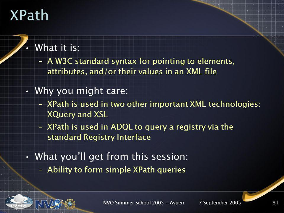 7 September 2005NVO Summer School 2005 - Aspen31 XPath What it is: –A W3C standard syntax for pointing to elements, attributes, and/or their values in