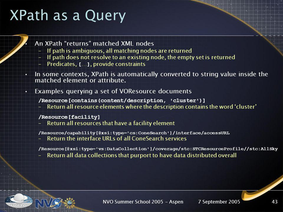 7 September 2005NVO Summer School 2005 - Aspen43 XPath as a Query An XPath returns matched XML nodes –If path is ambiguous, all matching nodes are ret