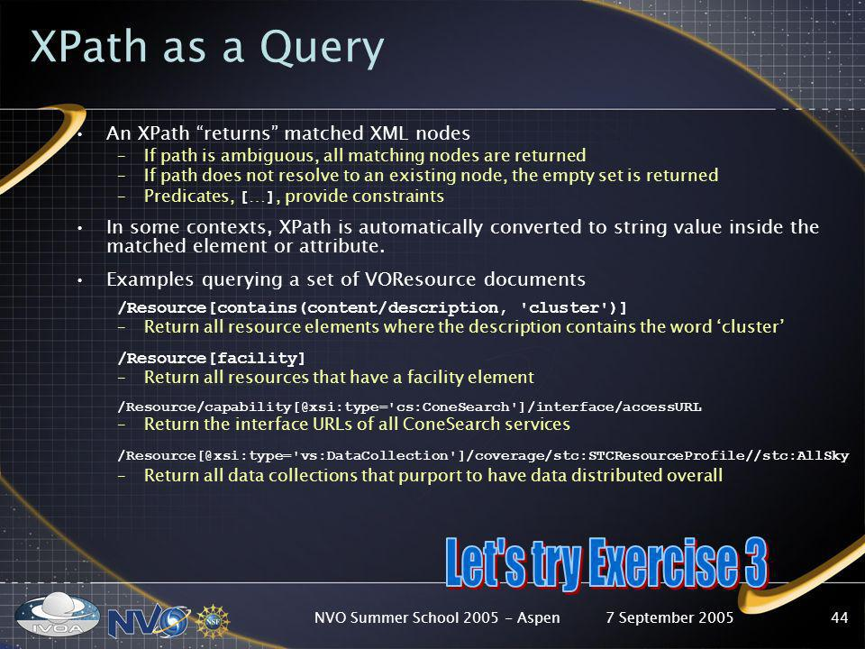 7 September 2005NVO Summer School 2005 - Aspen44 XPath as a Query An XPath returns matched XML nodes –If path is ambiguous, all matching nodes are ret