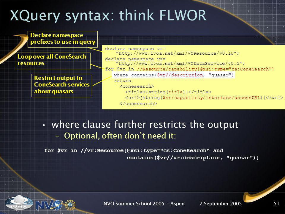 7 September 2005NVO Summer School 2005 - Aspen51 XQuery syntax: think FLWOR where clause further restricts the output –Optional, often dont need it: f