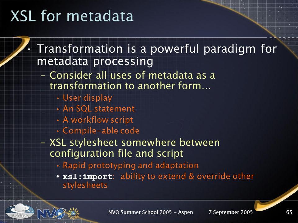 7 September 2005NVO Summer School 2005 - Aspen65 XSL for metadata Transformation is a powerful paradigm for metadata processing –Consider all uses of