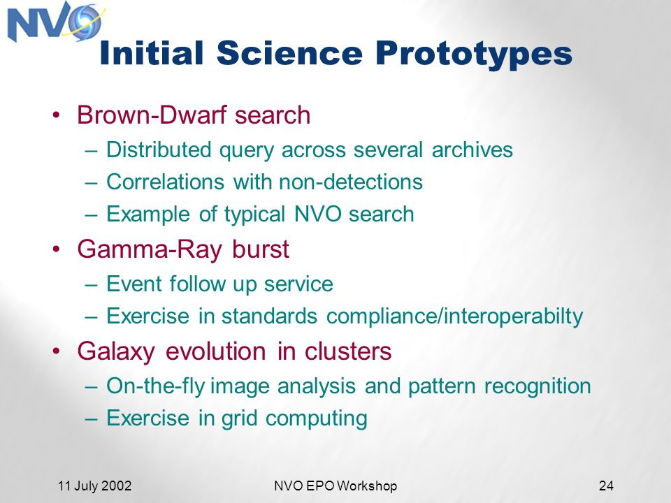 11 July 2002NVO EPO Workshop24 Initial Science Prototypes Brown-Dwarf search –Distributed query across several archives –Correlations with non-detections –Example of typical NVO search Gamma-Ray burst –Event follow up service –Exercise in standards compliance/interoperabilty Galaxy evolution in clusters –On-the-fly image analysis and pattern recognition –Exercise in grid computing