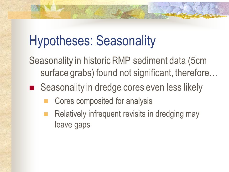 Hypotheses: Seasonality Seasonality in historic RMP sediment data (5cm surface grabs) found not significant, therefore… Seasonality in dredge cores even less likely Cores composited for analysis Relatively infrequent revisits in dredging may leave gaps