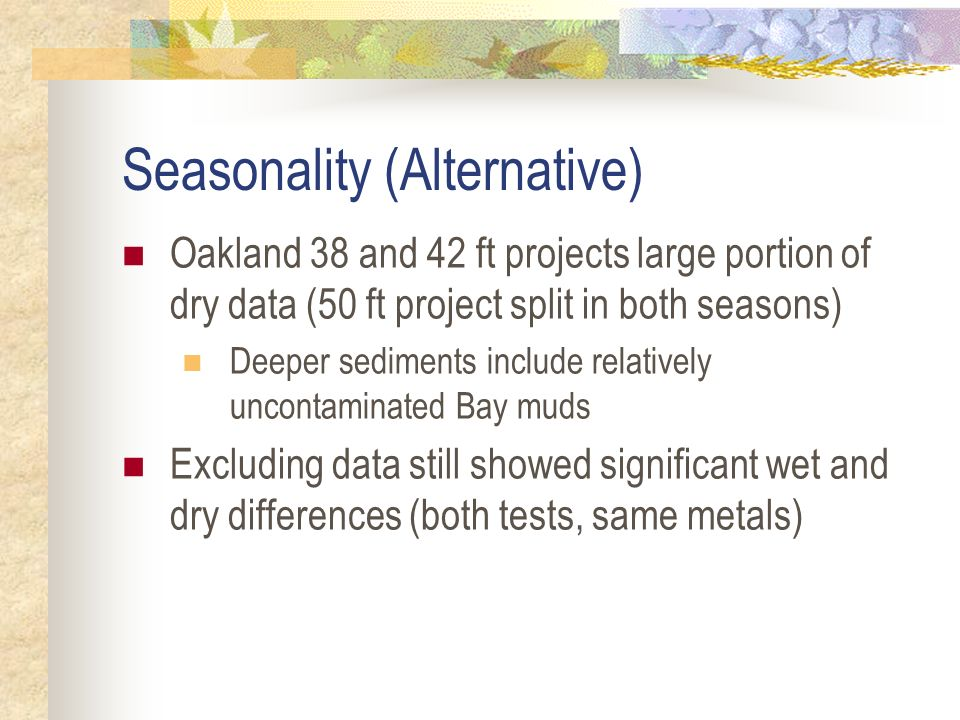 Seasonality (Alternative) Oakland 38 and 42 ft projects large portion of dry data (50 ft project split in both seasons) Deeper sediments include relatively uncontaminated Bay muds Excluding data still showed significant wet and dry differences (both tests, same metals)