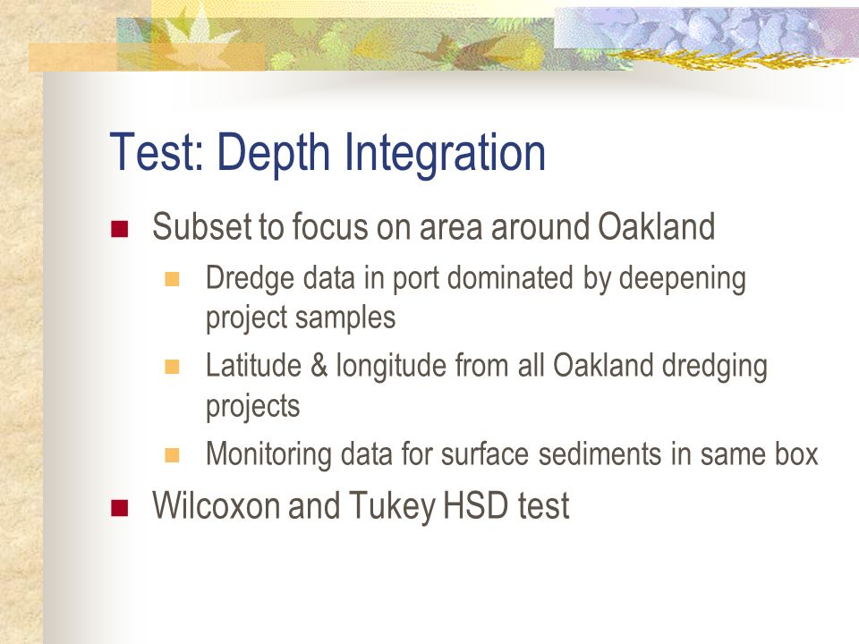 Test: Depth Integration Subset to focus on area around Oakland Dredge data in port dominated by deepening project samples Latitude & longitude from all Oakland dredging projects Monitoring data for surface sediments in same box Wilcoxon and Tukey HSD test