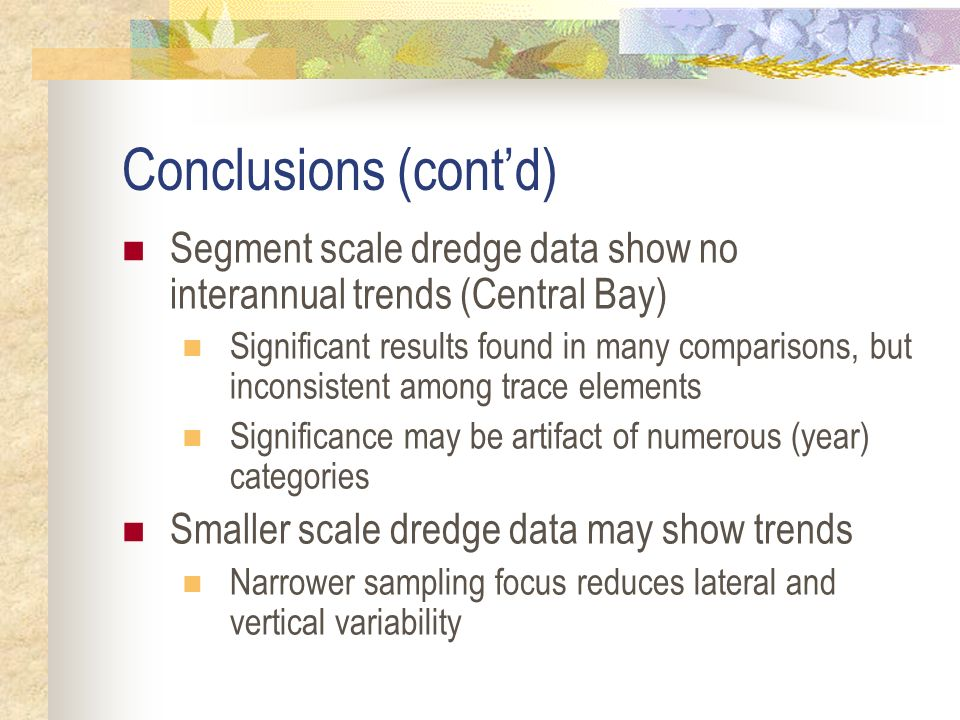 Conclusions (contd) Segment scale dredge data show no interannual trends (Central Bay) Significant results found in many comparisons, but inconsistent among trace elements Significance may be artifact of numerous (year) categories Smaller scale dredge data may show trends Narrower sampling focus reduces lateral and vertical variability