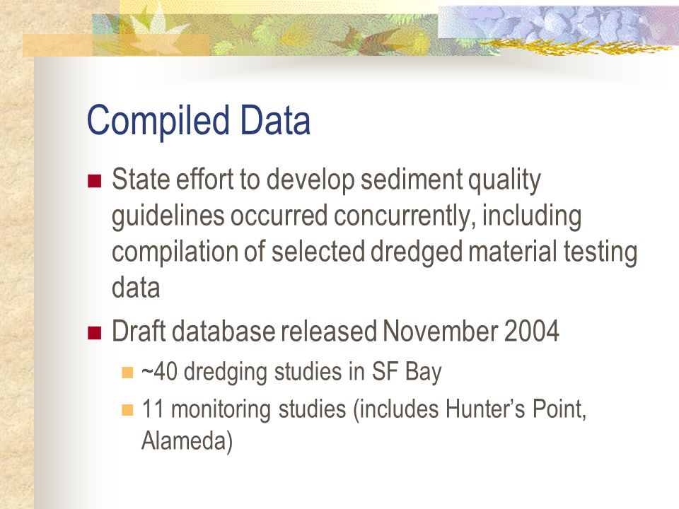 Compiled Data State effort to develop sediment quality guidelines occurred concurrently, including compilation of selected dredged material testing data Draft database released November 2004 ~40 dredging studies in SF Bay 11 monitoring studies (includes Hunters Point, Alameda)