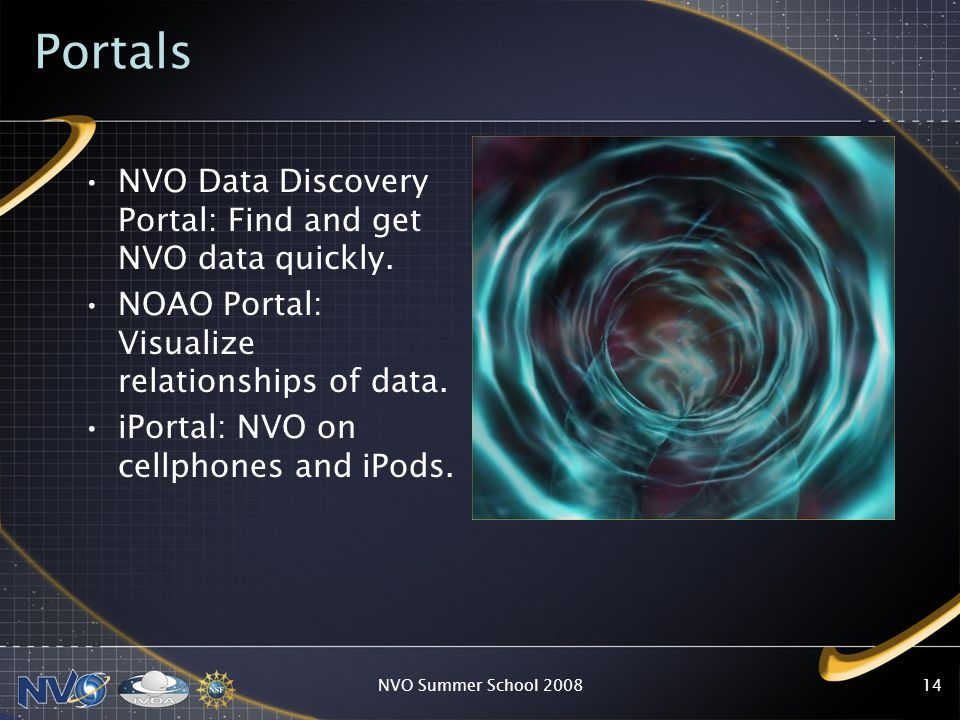 Portals NVO Data Discovery Portal: Find and get NVO data quickly. NOAO Portal: Visualize relationships of data. iPortal: NVO on cellphones and iPods.
