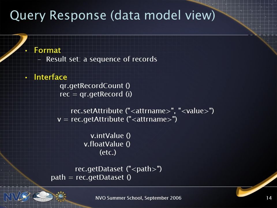 NVO Summer School, September 200614 Query Response (data model view) Format –Result set: a sequence of records Interface qr.getRecordCount () rec = qr.getRecord (i) rec.setAttribute ( , ) v = rec.getAttribute ( ) v.intValue () v.floatValue () (etc.) rec.getDataset ( ) path = rec.getDataset ()