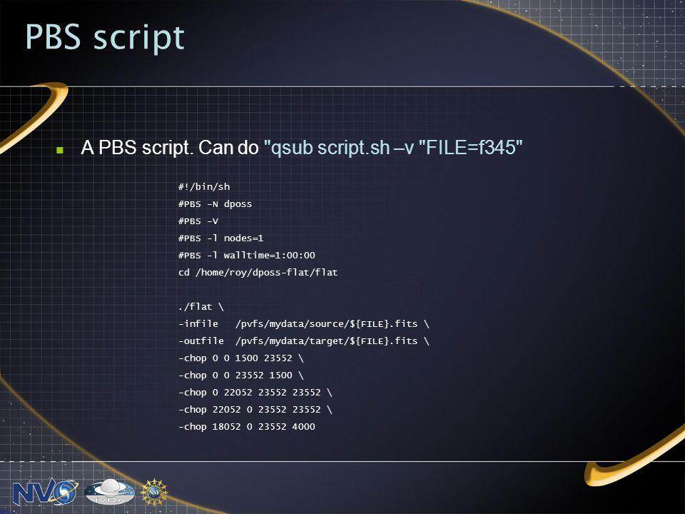 PBS script #!/bin/sh #PBS -N dposs #PBS -V #PBS -l nodes=1 #PBS -l walltime=1:00:00 cd /home/roy/dposs-flat/flat./flat \ -infile /pvfs/mydata/source/${FILE}.fits \ -outfile /pvfs/mydata/target/${FILE}.fits \ -chop 0 0 1500 23552 \ -chop 0 0 23552 1500 \ -chop 0 22052 23552 23552 \ -chop 22052 0 23552 23552 \ -chop 18052 0 23552 4000 A PBS script.