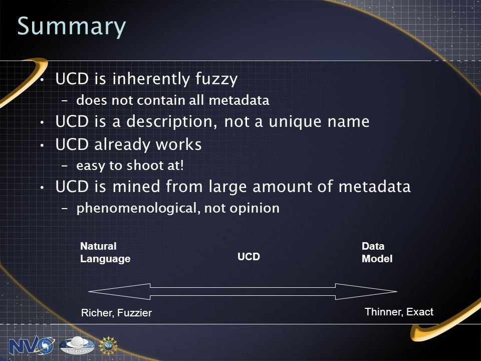 Summary UCD is inherently fuzzy –does not contain all metadata UCD is a description, not a unique name UCD already works –easy to shoot at! UCD is min