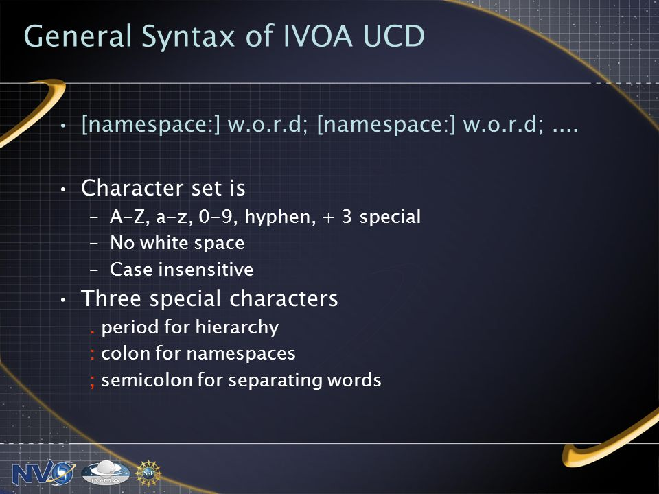 General Syntax of IVOA UCD [namespace:] w.o.r.d; [namespace:] w.o.r.d;.... Character set is –A-Z, a-z, 0-9, hyphen, + 3 special –No white space –Case