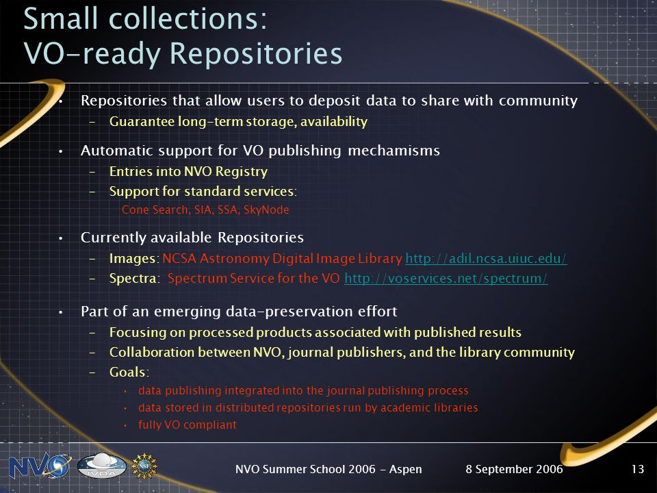 8 September 2006NVO Summer School 2006 - Aspen13 Small collections: VO-ready Repositories Repositories that allow users to deposit data to share with