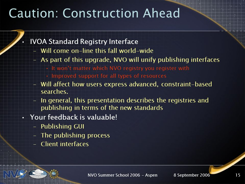 8 September 2006NVO Summer School Aspen15 IVOA Standard Registry Interface –Will come on-line this fall world-wide –As part of this upgrade, NVO will unify publishing interfaces It wont matter which NVO registry you register with Improved support for all types of resources –Will affect how users express advanced, constraint-based searches.