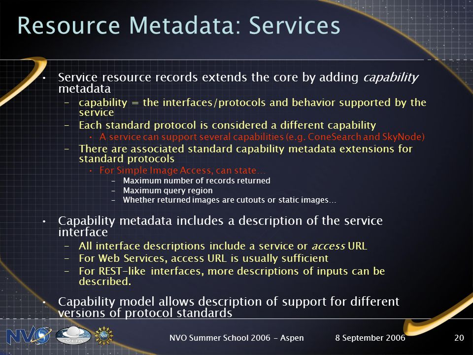 8 September 2006NVO Summer School Aspen20 Resource Metadata: Services Service resource records extends the core by adding capability metadata –capability = the interfaces/protocols and behavior supported by the service –Each standard protocol is considered a different capability A service can support several capabilities (e.g.
