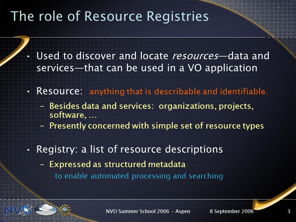 8 September 2006NVO Summer School 2006 - Aspen3 The role of Resource Registries Used to discover and locate resourcesdata and servicesthat can be used
