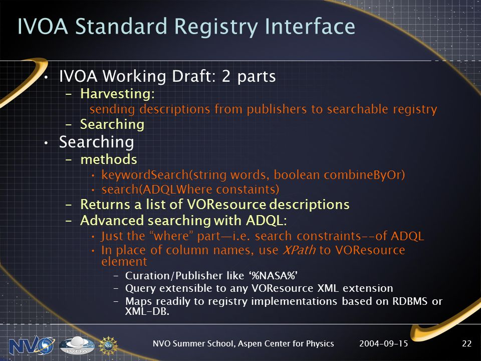 NVO Summer School, Aspen Center for Physics22 IVOA Standard Registry Interface IVOA Working Draft: 2 parts –Harvesting: sending descriptions from publishers to searchable registry –Searching Searching –methods keywordSearch(string words, boolean combineByOr) search(ADQLWhere constaints) –Returns a list of VOResource descriptions –Advanced searching with ADQL: Just the where parti.e.