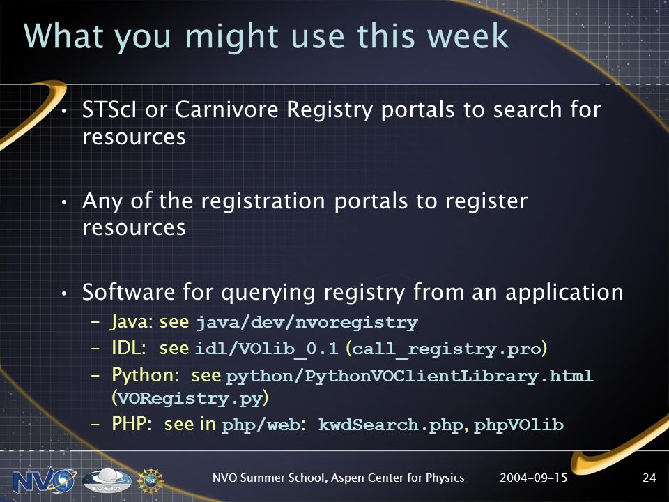 NVO Summer School, Aspen Center for Physics24 What you might use this week STScI or Carnivore Registry portals to search for resources Any of the registration portals to register resources Software for querying registry from an application –Java: see java/dev/nvoregistry –IDL: see idl/VOlib_0.1 ( call_registry.pro ) –Python: see python/PythonVOClientLibrary.html ( VORegistry.py ) –PHP: see in php/web : kwdSearch.php, phpVOlib