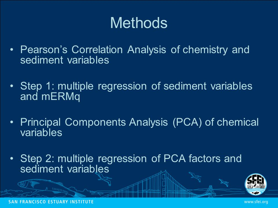 Methods Pearsons Correlation Analysis of chemistry and sediment variables Step 1: multiple regression of sediment variables and mERMq Principal Components Analysis (PCA) of chemical variables Step 2: multiple regression of PCA factors and sediment variables