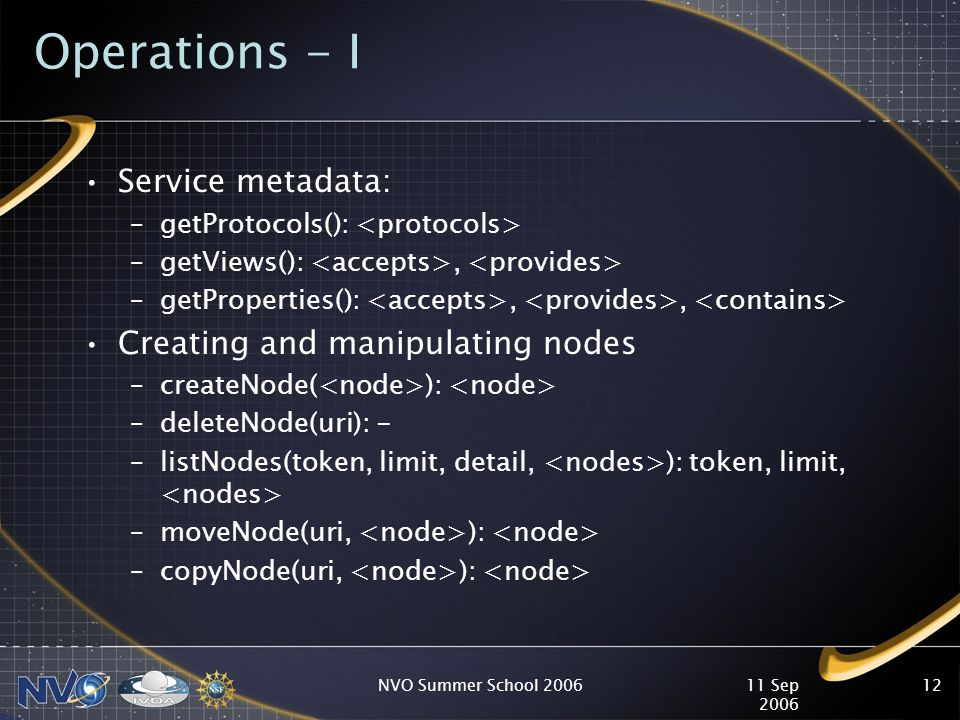 11 Sep 2006 NVO Summer School 200612 Operations - I Service metadata: –getProtocols(): –getViews():, –getProperties():,, Creating and manipulating nodes –createNode( ): –deleteNode(uri): - –listNodes(token, limit, detail, ): token, limit, –moveNode(uri, ): –copyNode(uri, ):