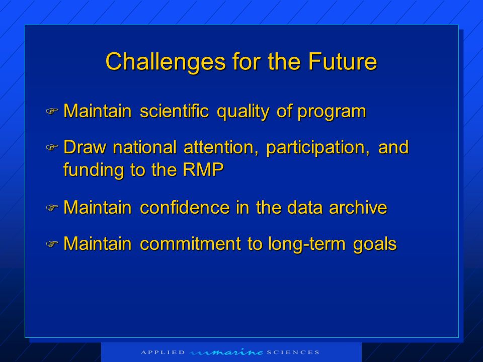 Challenges for the Future Maintain scientific quality of program Maintain scientific quality of program Draw national attention, participation, and funding to the RMP Draw national attention, participation, and funding to the RMP Maintain commitment to long-term goals Maintain commitment to long-term goals Maintain confidence in the data archive Maintain confidence in the data archive