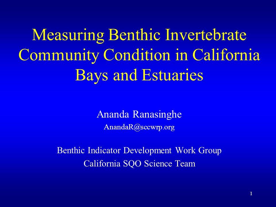 1 Measuring Benthic Invertebrate Community Condition in California Bays and Estuaries Ananda Ranasinghe AnandaR@sccwrp.org Benthic Indicator Development Work Group California SQO Science Team