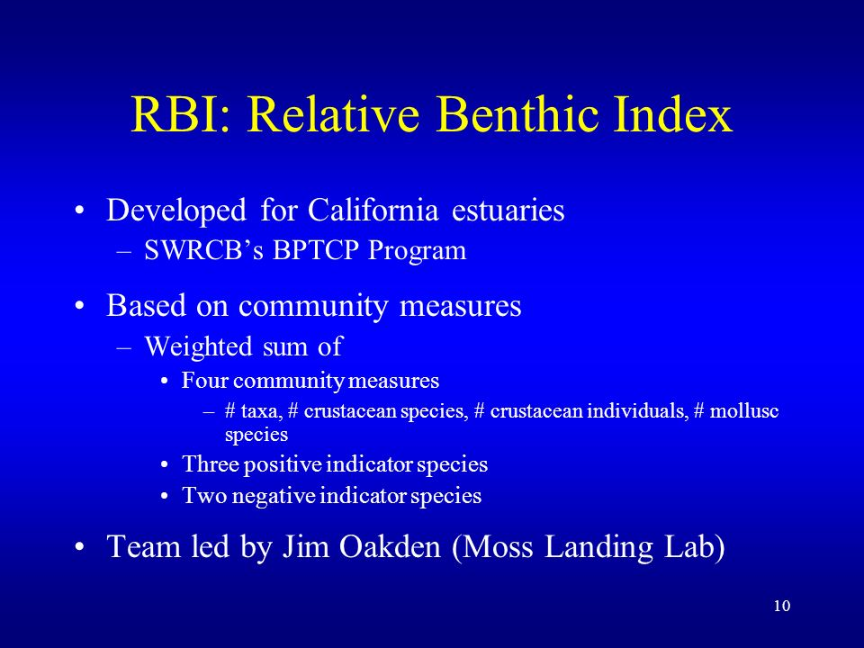 10 RBI: Relative Benthic Index Developed for California estuaries –SWRCBs BPTCP Program Based on community measures –Weighted sum of Four community measures –# taxa, # crustacean species, # crustacean individuals, # mollusc species Three positive indicator species Two negative indicator species Team led by Jim Oakden (Moss Landing Lab)