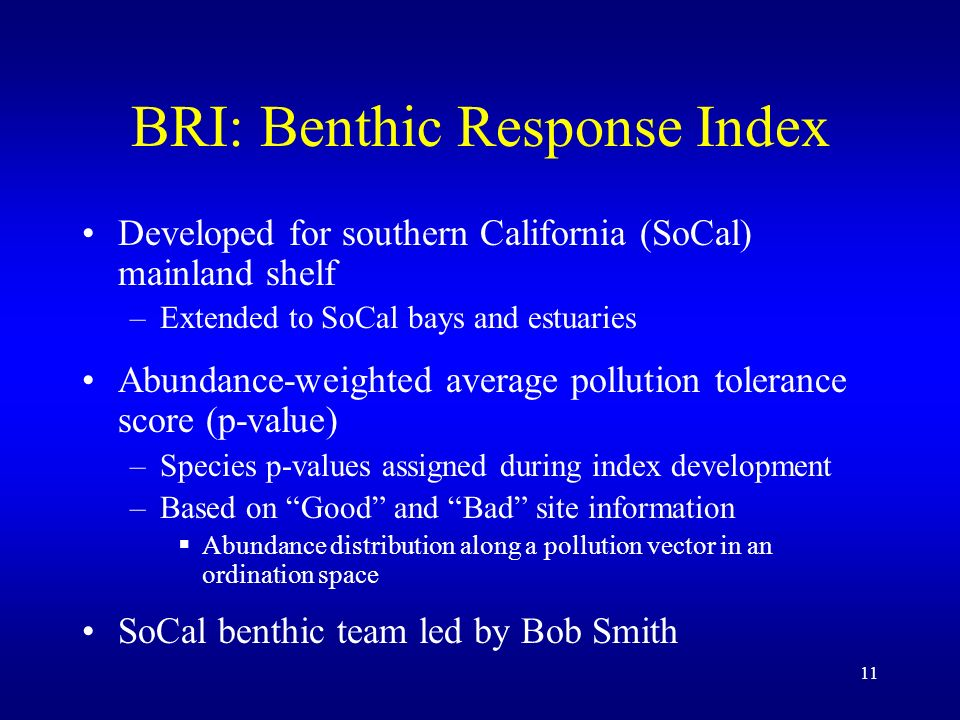 11 BRI: Benthic Response Index Developed for southern California (SoCal) mainland shelf –Extended to SoCal bays and estuaries Abundance-weighted avera