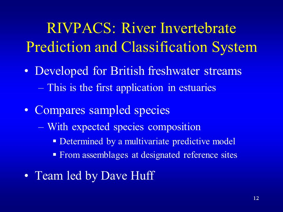 12 RIVPACS: River Invertebrate Prediction and Classification System Developed for British freshwater streams –This is the first application in estuaries Compares sampled species –With expected species composition Determined by a multivariate predictive model From assemblages at designated reference sites Team led by Dave Huff