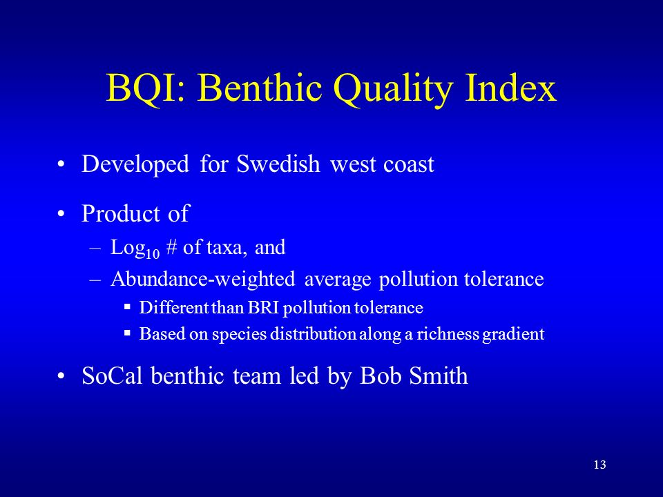 13 BQI: Benthic Quality Index Developed for Swedish west coast Product of –Log 10 # of taxa, and –Abundance-weighted average pollution tolerance Different than BRI pollution tolerance Based on species distribution along a richness gradient SoCal benthic team led by Bob Smith