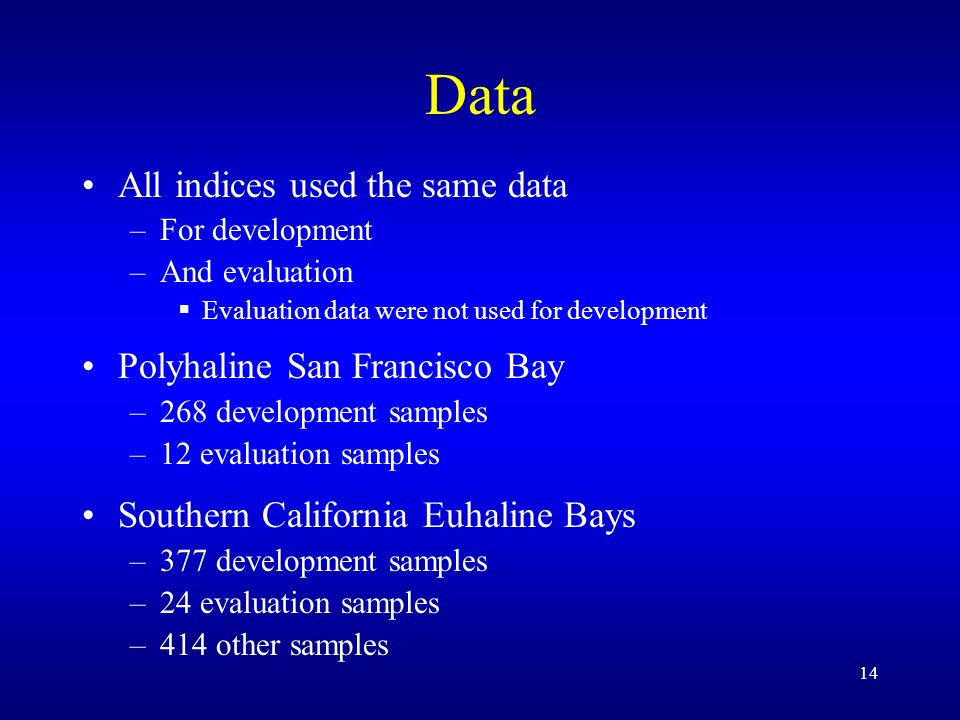 14 Data All indices used the same data –For development –And evaluation Evaluation data were not used for development Polyhaline San Francisco Bay –268 development samples –12 evaluation samples Southern California Euhaline Bays –377 development samples –24 evaluation samples –414 other samples