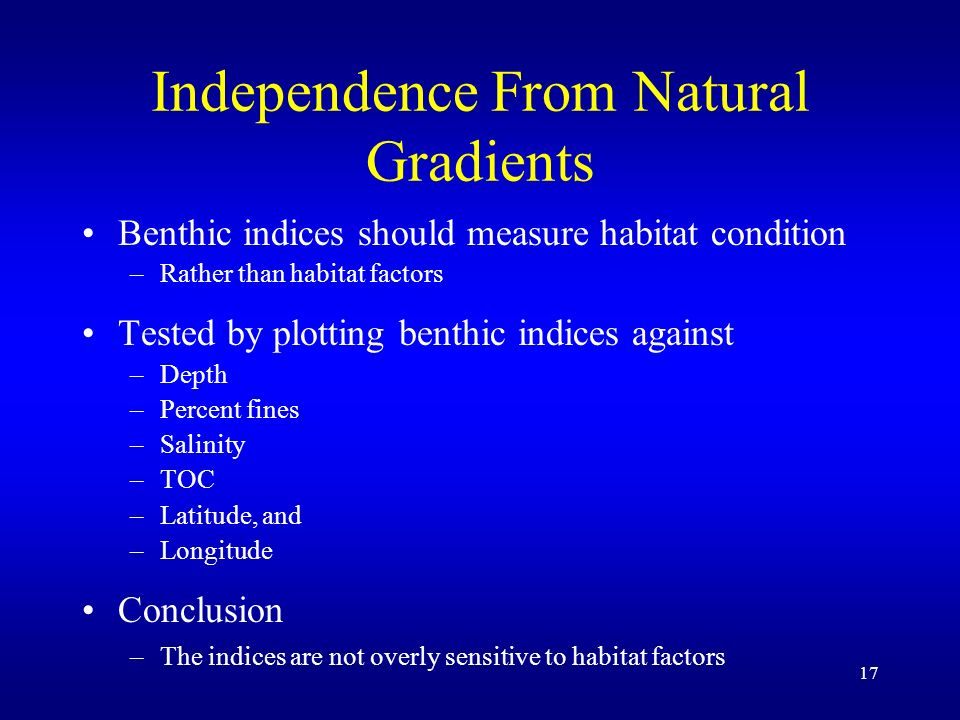 17 Independence From Natural Gradients Benthic indices should measure habitat condition –Rather than habitat factors Tested by plotting benthic indices against –Depth –Percent fines –Salinity –TOC –Latitude, and –Longitude Conclusion –The indices are not overly sensitive to habitat factors