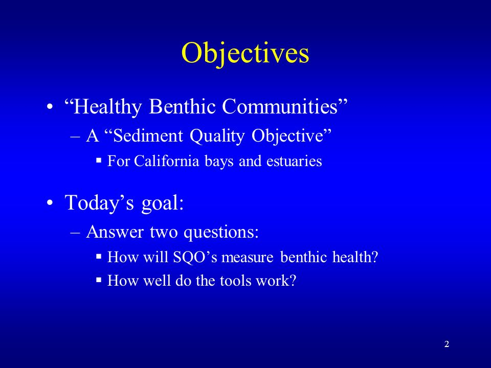 2 Objectives Healthy Benthic Communities –A Sediment Quality Objective For California bays and estuaries Todays goal: –Answer two questions: How will SQOs measure benthic health.