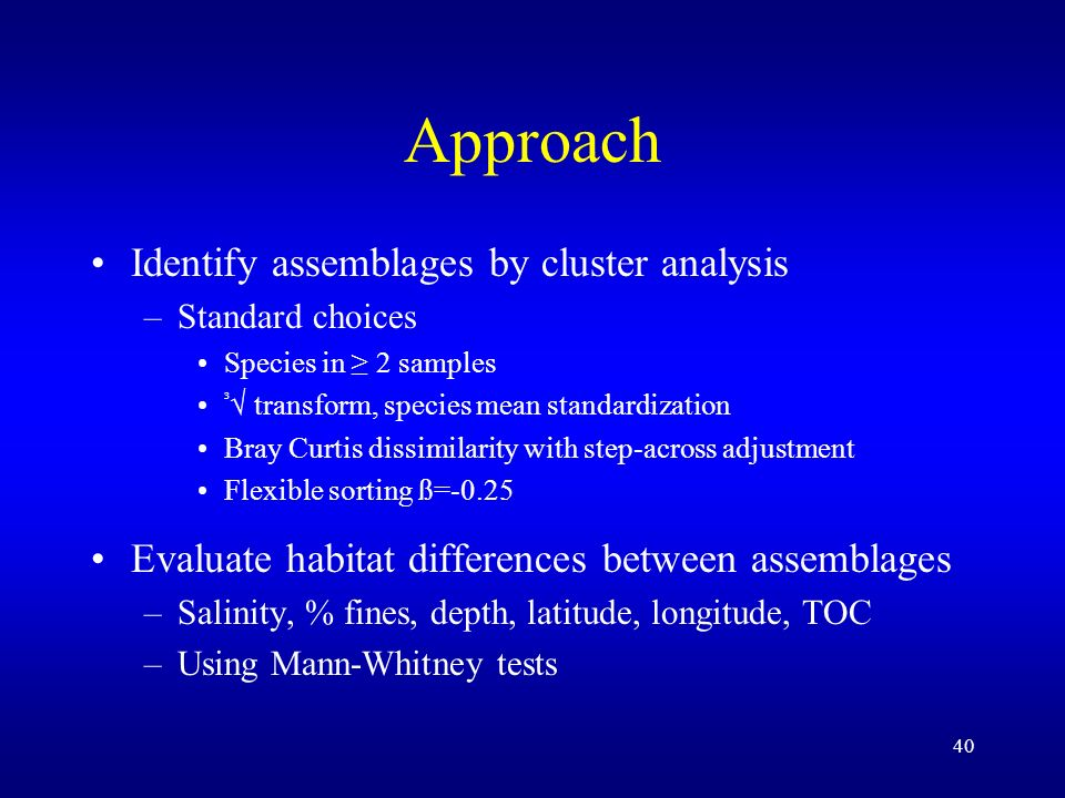 40 Approach Identify assemblages by cluster analysis –Standard choices Species in 2 samples ³ transform, species mean standardization Bray Curtis dissimilarity with step-across adjustment Flexible sorting ß=-0.25 Evaluate habitat differences between assemblages –Salinity, % fines, depth, latitude, longitude, TOC –Using Mann-Whitney tests