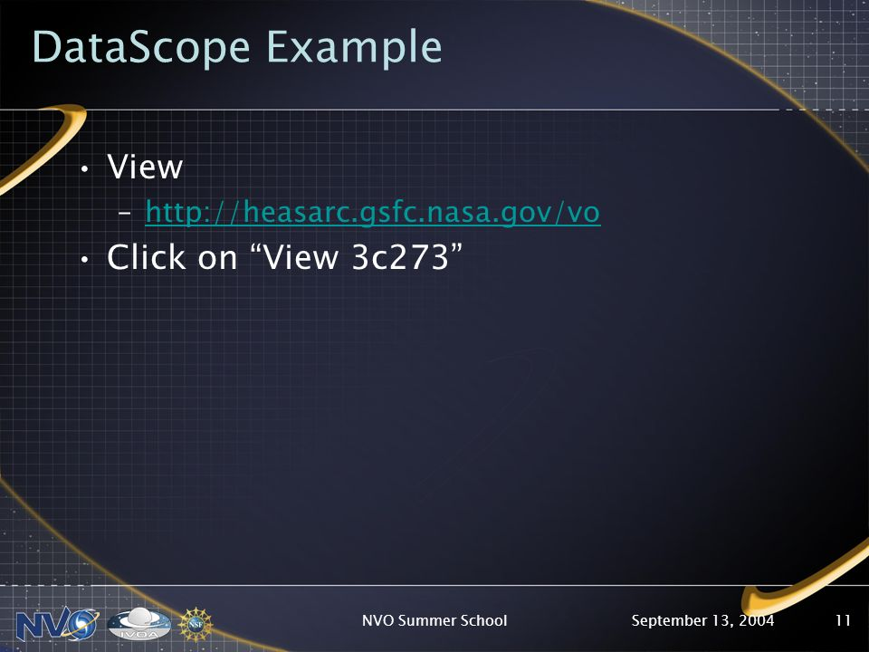 September 13, 2004NVO Summer School11 DataScope Example View –http://heasarc.gsfc.nasa.gov/vohttp://heasarc.gsfc.nasa.gov/vo Click on View 3c273