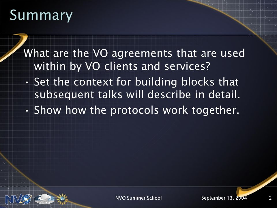 September 13, 2004NVO Summer School2 Summary What are the VO agreements that are used within by VO clients and services? Set the context for building