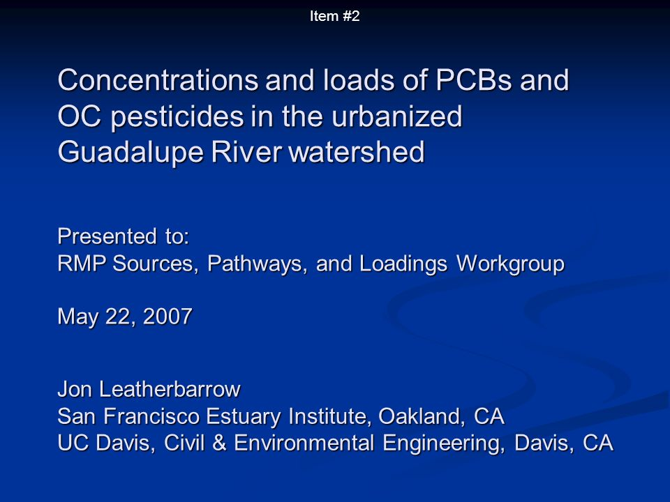 Concentrations and loads of PCBs and OC pesticides in the urbanized Guadalupe River watershed Presented to: RMP Sources, Pathways, and Loadings Workgroup May 22, 2007 Jon Leatherbarrow San Francisco Estuary Institute, Oakland, CA UC Davis, Civil & Environmental Engineering, Davis, CA Item #2