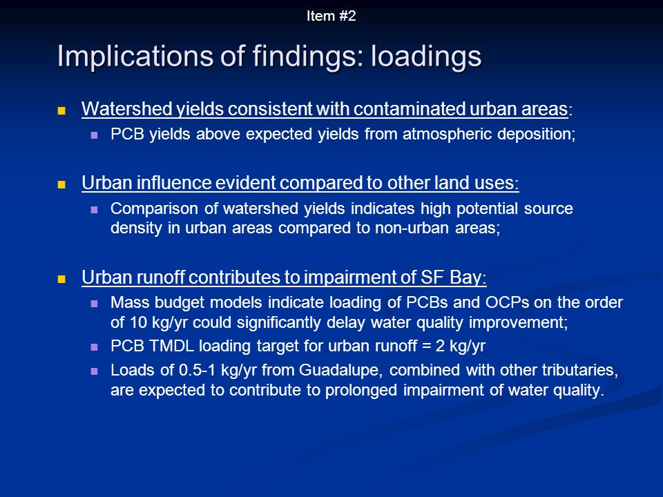 Watershed yields consistent with contaminated urban areas : PCB yields above expected yields from atmospheric deposition; Urban influence evident compared to other land uses : Comparison of watershed yields indicates high potential source density in urban areas compared to non-urban areas; Urban runoff contributes to impairment of SF Bay : Mass budget models indicate loading of PCBs and OCPs on the order of 10 kg/yr could significantly delay water quality improvement; PCB TMDL loading target for urban runoff = 2 kg/yr Loads of 0.5-1 kg/yr from Guadalupe, combined with other tributaries, are expected to contribute to prolonged impairment of water quality.