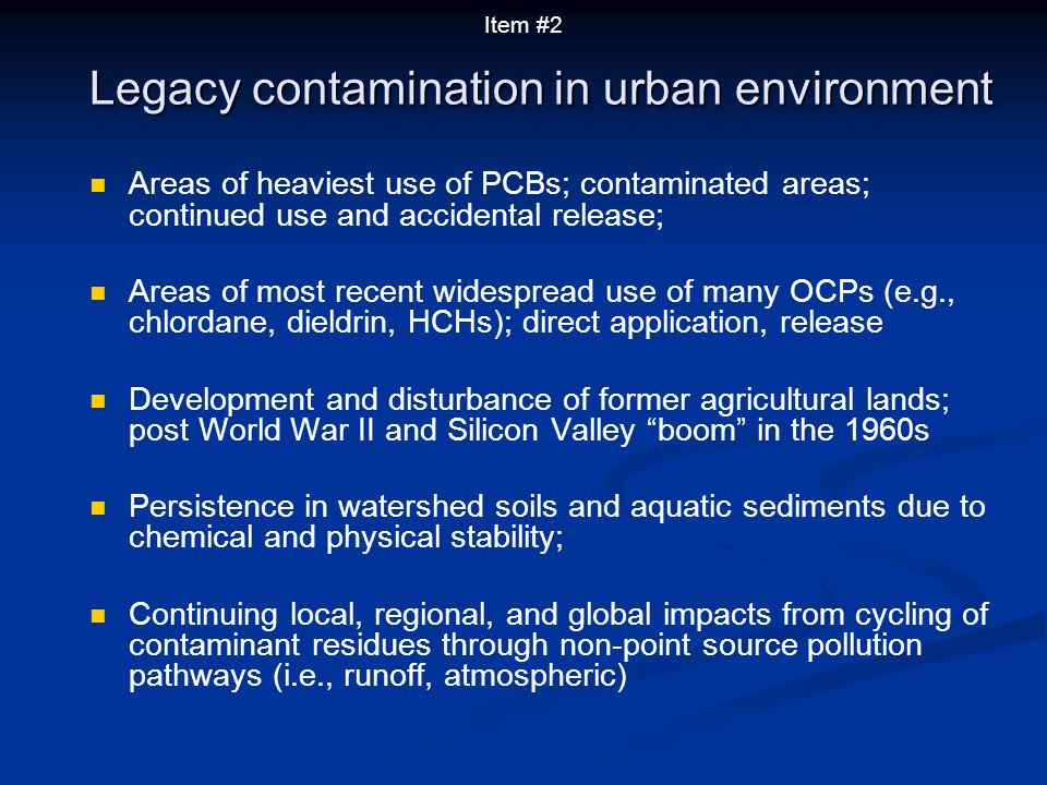 Areas of heaviest use of PCBs; contaminated areas; continued use and accidental release; Areas of most recent widespread use of many OCPs (e.g., chlordane, dieldrin, HCHs); direct application, release Development and disturbance of former agricultural lands; post World War II and Silicon Valley boom in the 1960s Persistence in watershed soils and aquatic sediments due to chemical and physical stability; Continuing local, regional, and global impacts from cycling of contaminant residues through non-point source pollution pathways (i.e., runoff, atmospheric) Legacy contamination in urban environment Item #2