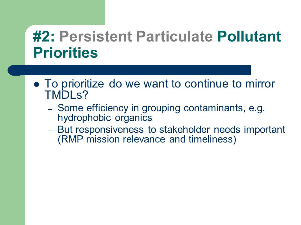 #2: Persistent Particulate Pollutant Priorities To prioritize do we want to continue to mirror TMDLs? – Some efficiency in grouping contaminants, e.g.