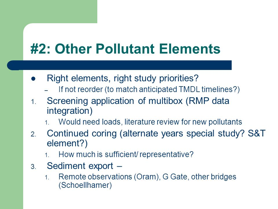 #2: Other Pollutant Elements Right elements, right study priorities? – If not reorder (to match anticipated TMDL timelines?) 1. Screening application