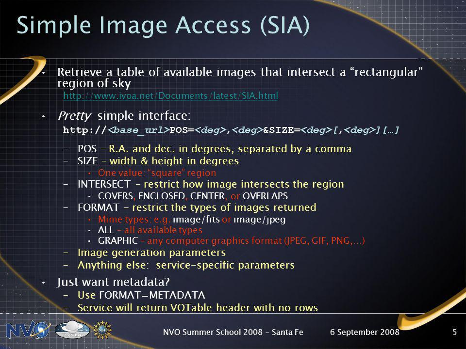 6 September 2008NVO Summer School 2008 – Santa Fe5 Simple Image Access (SIA) Retrieve a table of available images that intersect a rectangular region of sky http://www.ivoa.net/Documents/latest/SIA.html Pretty simple interface: http:// POS=, &SIZE= [, ][…] –POS – R.A.