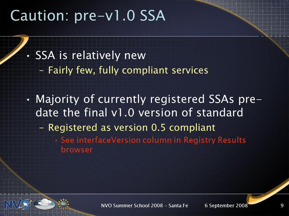 6 September 2008NVO Summer School 2008 – Santa Fe9 Caution: pre-v1.0 SSA SSA is relatively new –Fairly few, fully compliant services Majority of currently registered SSAs pre- date the final v1.0 version of standard –Registered as version 0.5 compliant See interfaceVersion column in Registry Results browser