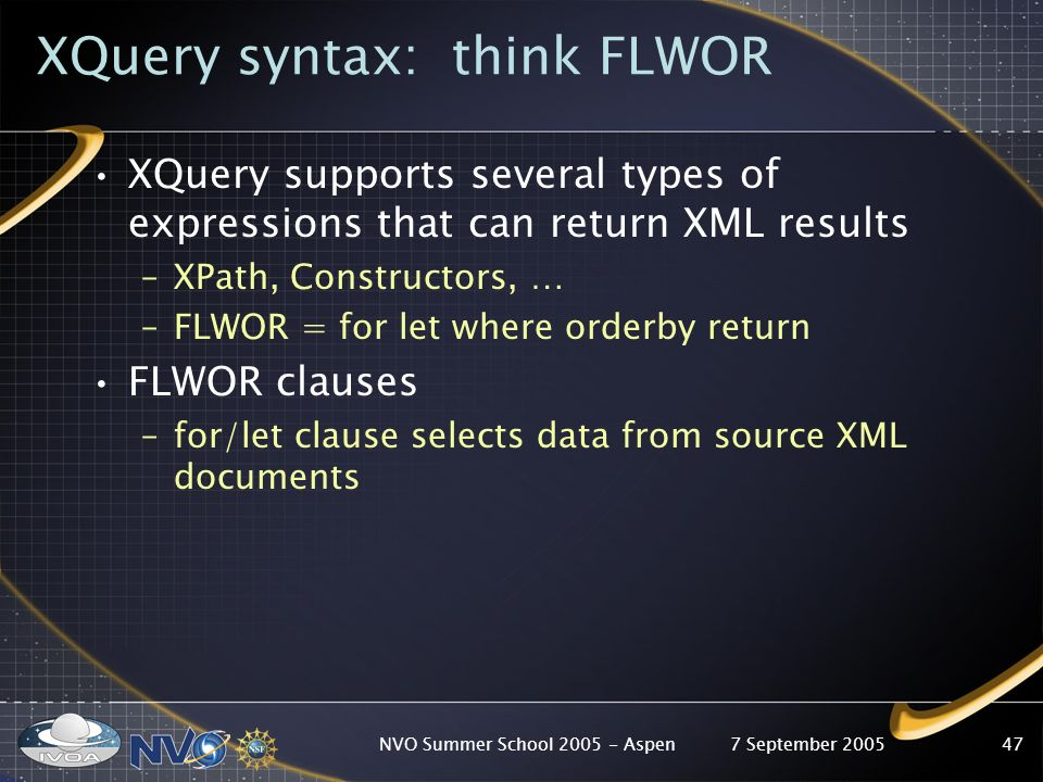 7 September 2005NVO Summer School Aspen47 XQuery syntax: think FLWOR XQuery supports several types of expressions that can return XML results –XPath, Constructors, … –FLWOR = for let where orderby return FLWOR clauses –for/let clause selects data from source XML documents