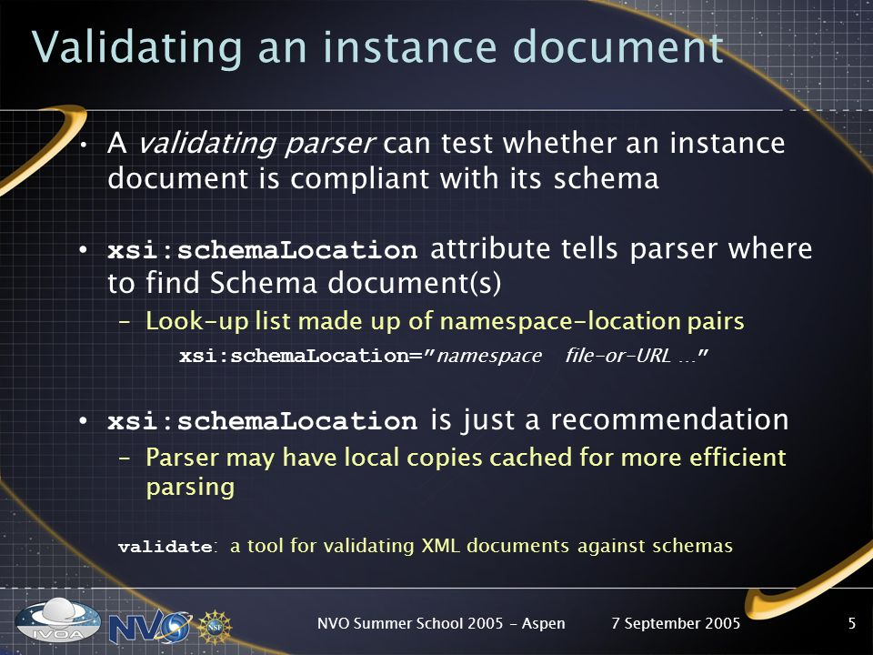 7 September 2005NVO Summer School Aspen5 Validating an instance document A validating parser can test whether an instance document is compliant with its schema xsi:schemaLocation attribute tells parser where to find Schema document(s) –Look-up list made up of namespace-location pairs xsi:schemaLocation= namespace file-or-URL … xsi:schemaLocation is just a recommendation –Parser may have local copies cached for more efficient parsing validate : a tool for validating XML documents against schemas