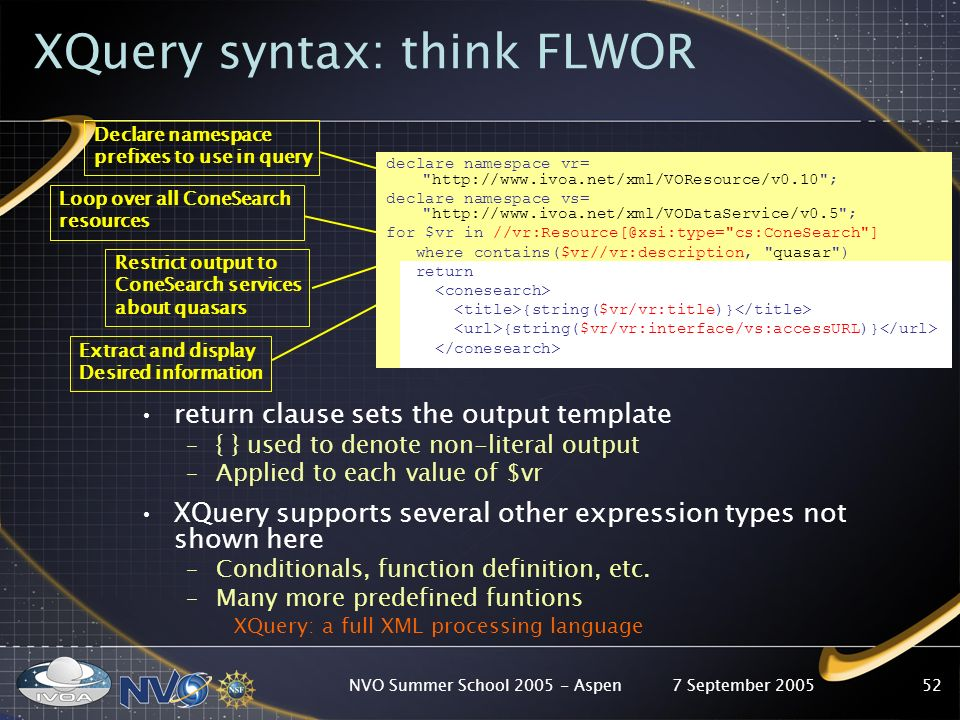 7 September 2005NVO Summer School Aspen52 XQuery syntax: think FLWOR return clause sets the output template –{ } used to denote non-literal output –Applied to each value of $vr XQuery supports several other expression types not shown here –Conditionals, function definition, etc.