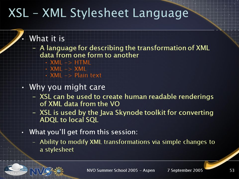 7 September 2005NVO Summer School Aspen53 XSL – XML Stylesheet Language What it is –A language for describing the transformation of XML data from one form to another XML -> HTML XML -> XML XML -> Plain text Why you might care –XSL can be used to create human readable renderings of XML data from the VO –XSL is used by the Java Skynode toolkit for converting ADQL to local SQL What youll get from this session: –Ability to modify XML transformations via simple changes to a stylesheet