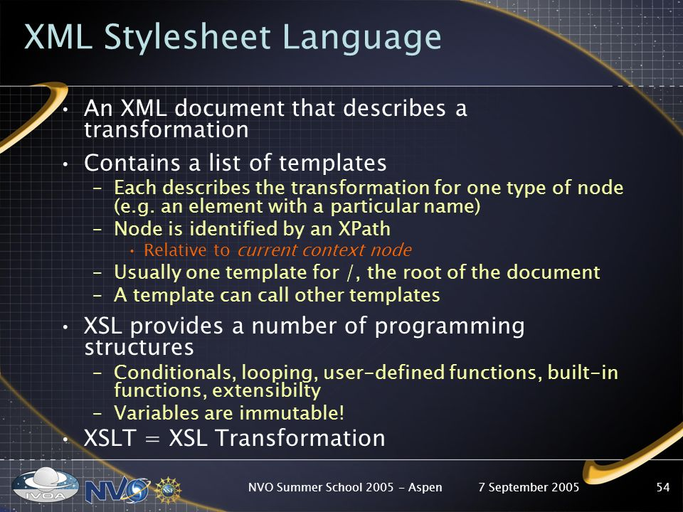 7 September 2005NVO Summer School Aspen54 XML Stylesheet Language An XML document that describes a transformation Contains a list of templates –Each describes the transformation for one type of node (e.g.