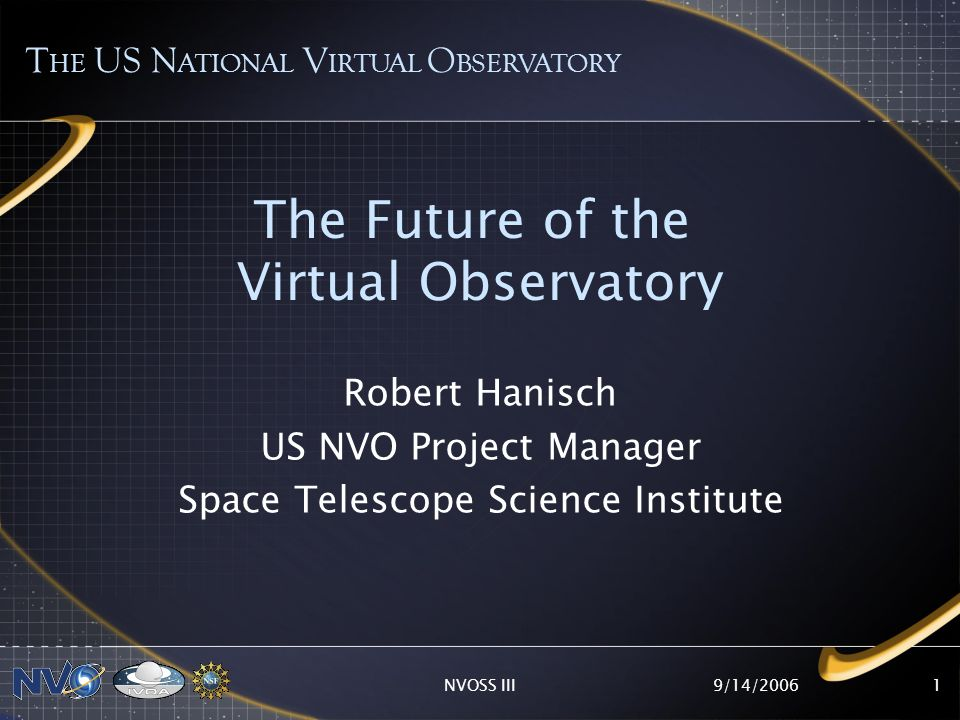 9/14/2006NVOSS III1 The Future of the Virtual Observatory Robert Hanisch US NVO Project Manager Space Telescope Science Institute T HE US N ATIONAL V IRTUAL O BSERVATORY