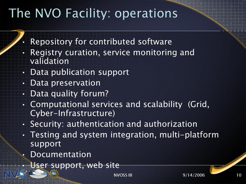 9/14/2006NVOSS III10 The NVO Facility: operations Repository for contributed software Registry curation, service monitoring and validation Data publication support Data preservation Data quality forum.